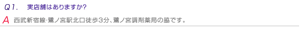 Q1.実店舗はありますか? A.西武新宿線・鷺ノ宮駅北口徒歩3分、鷺ノ宮調剤薬局の脇です。