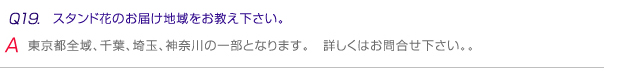 Q19.スタンド花のお届け地域をお教え下さい。 A.東京都全域、千葉、埼玉、神奈川の一部となります。詳しくはお問い合わせください。